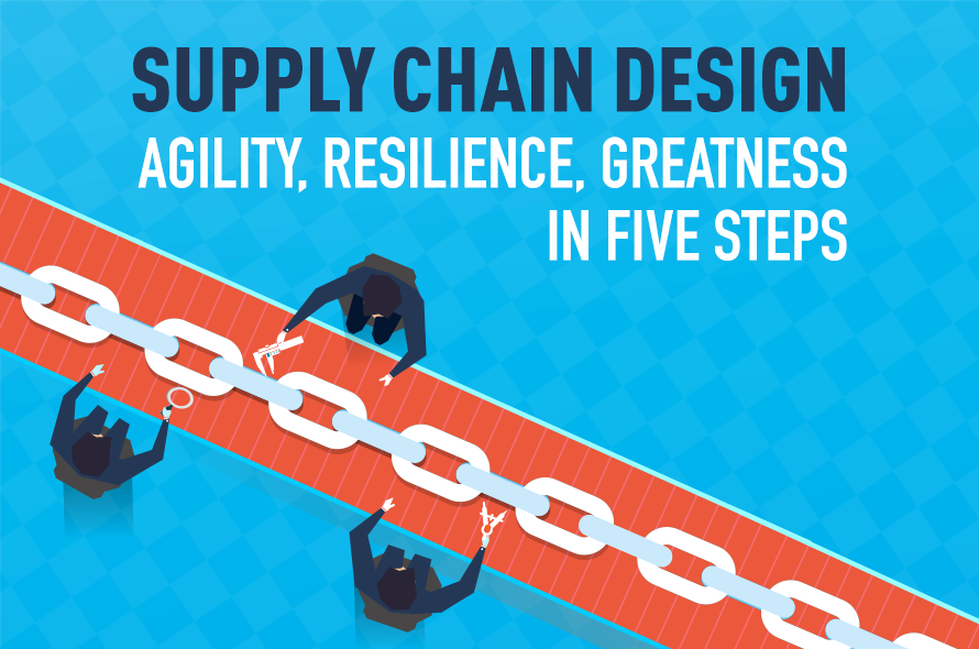 Supply Chain Design: Agility, Resilience, Greatness in Five Steps